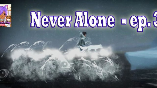Never Alone ( Ep. 3)