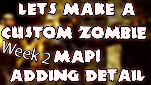 Let's Make A Custom Zombie Map! - Week 2 - Adding Detail